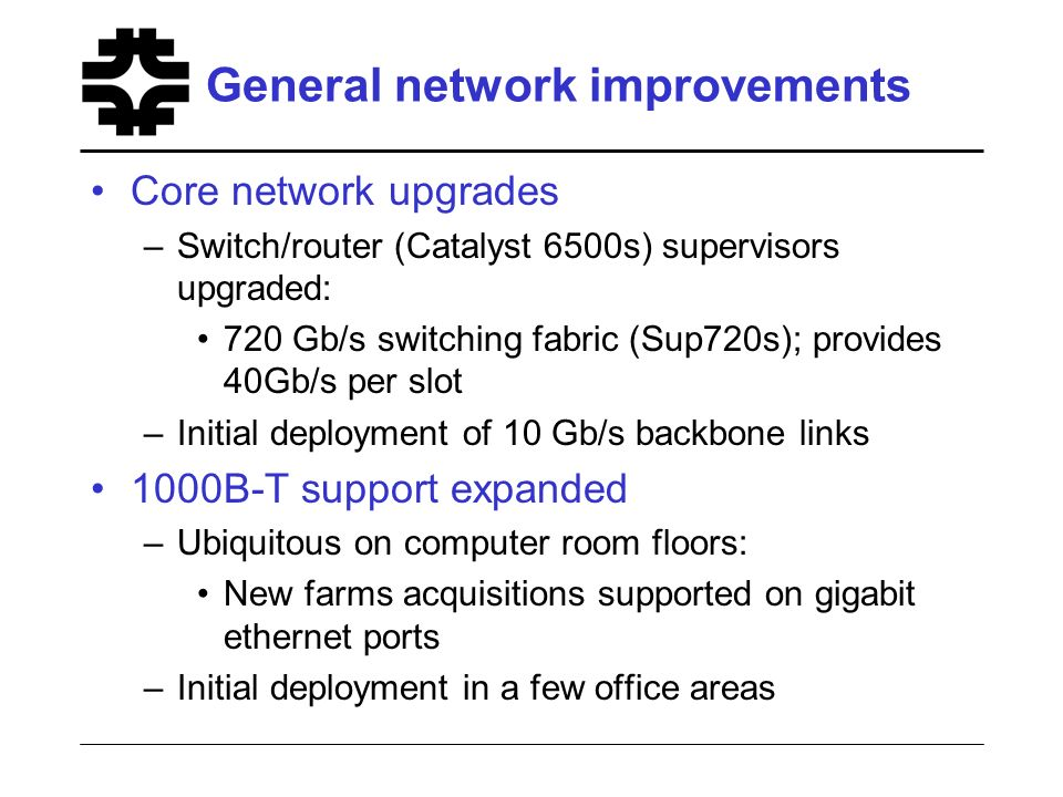 General network improvements Core network upgrades –Switch/router (Catalyst 6500s) supervisors upgraded: 720 Gb/s switching fabric (Sup720s); provides