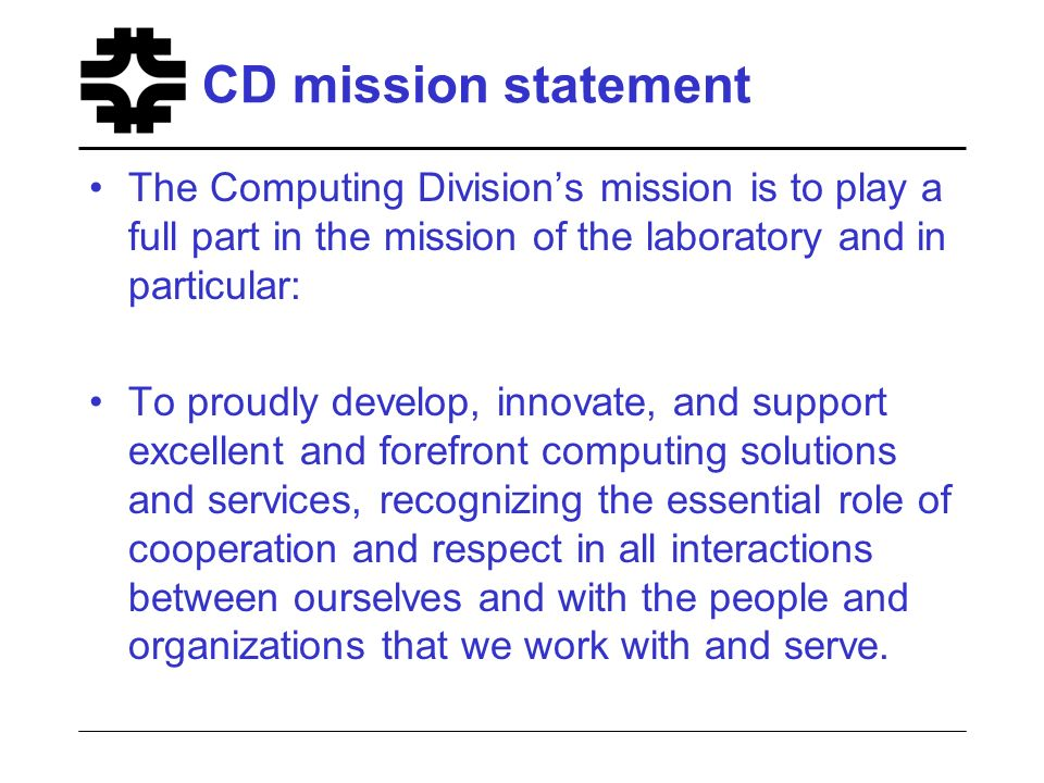CD mission statement The Computing Divisions mission is to play a full part in the mission of the laboratory and in particular: To proudly develop, innovate, and support excellent and forefront computing solutions and services, recognizing the essential role of cooperation and respect in all interactions between ourselves and with the people and organizations that we work with and serve.