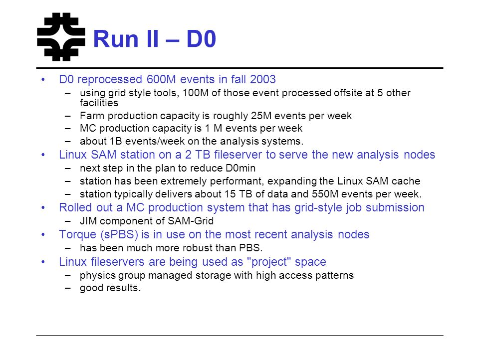 Run II – D0 D0 reprocessed 600M events in fall 2003 –using grid style tools, 100M of those event processed offsite at 5 other facilities –Farm production capacity is roughly 25M events per week –MC production capacity is 1 M events per week –about 1B events/week on the analysis systems.