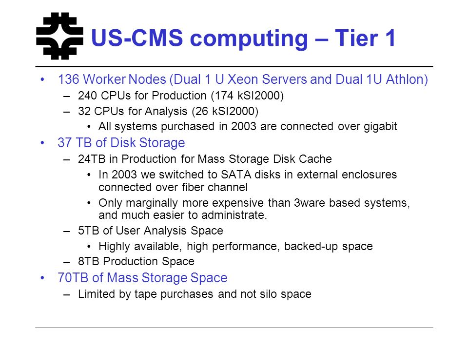US-CMS computing – Tier 1 136 Worker Nodes (Dual 1 U Xeon Servers and Dual 1U Athlon) –240 CPUs for Production (174 kSI2000) –32 CPUs for Analysis (26 kSI2000) All systems purchased in 2003 are connected over gigabit 37 TB of Disk Storage –24TB in Production for Mass Storage Disk Cache In 2003 we switched to SATA disks in external enclosures connected over fiber channel Only marginally more expensive than 3ware based systems, and much easier to administrate.