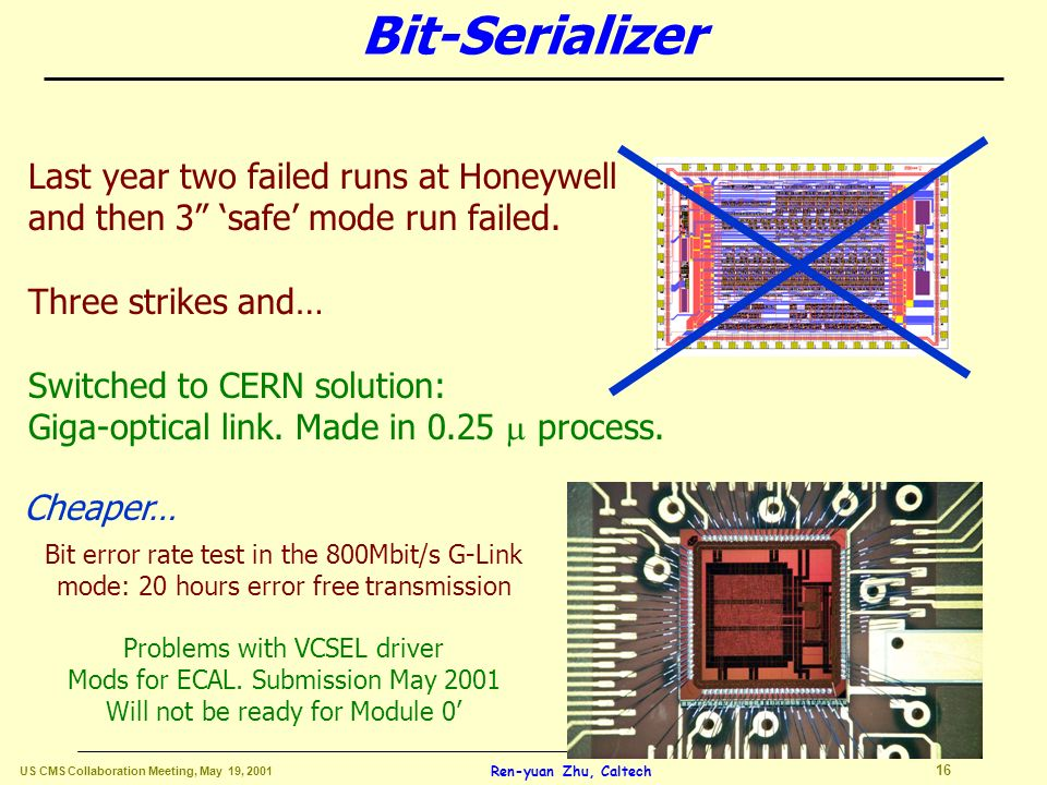 US CMS Collaboration Meeting, May 19, 2001 15 Ren-yuan Zhu, Caltech Status of Front End Electronics Bit-Serializer: Drop Honeywell after 3 strikes.