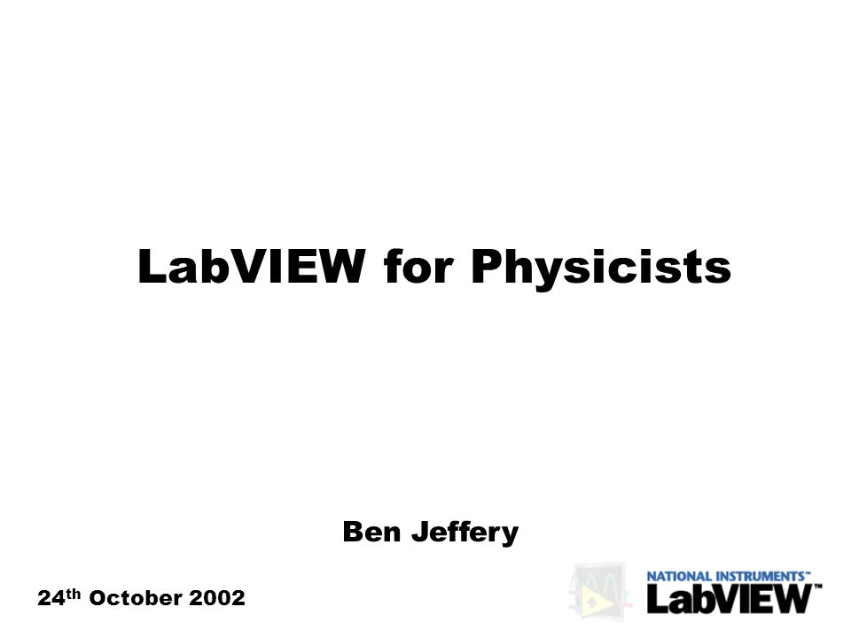 LabVIEW for Physicists 24 th October 2002 Ben Jeffery