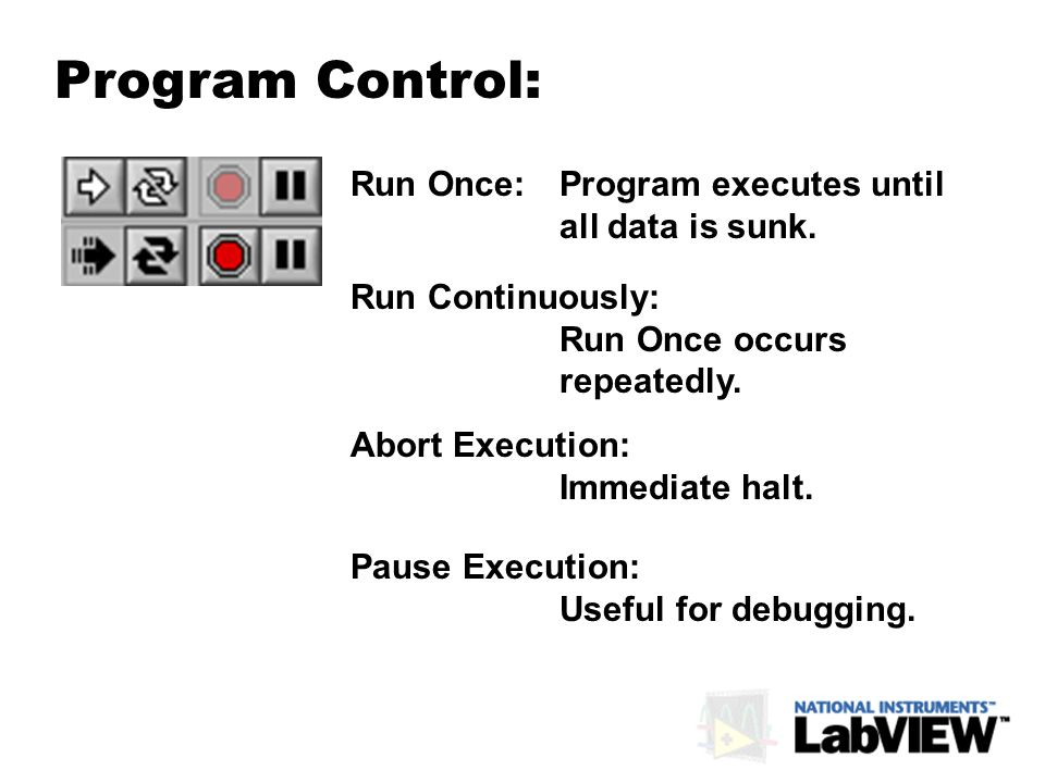 Program Control: Run Once: Program executes until all data is sunk. Run Continuously: Run Once occurs repeatedly. Abort Execution: Immediate halt. Pau