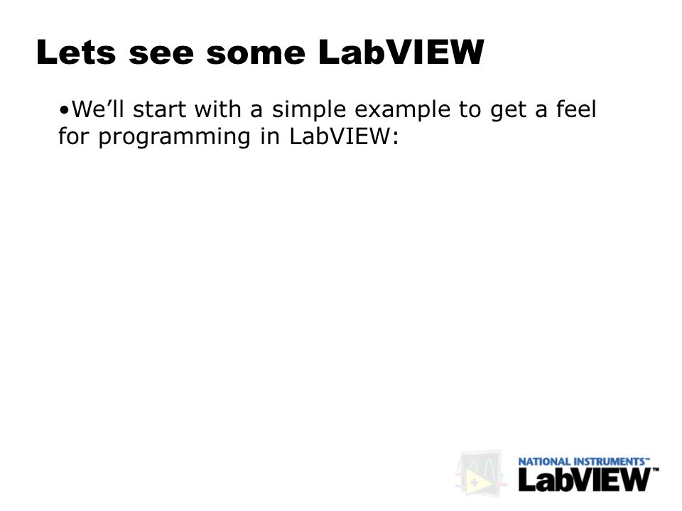 Lets see some LabVIEW Well start with a simple example to get a feel for programming in LabVIEW: