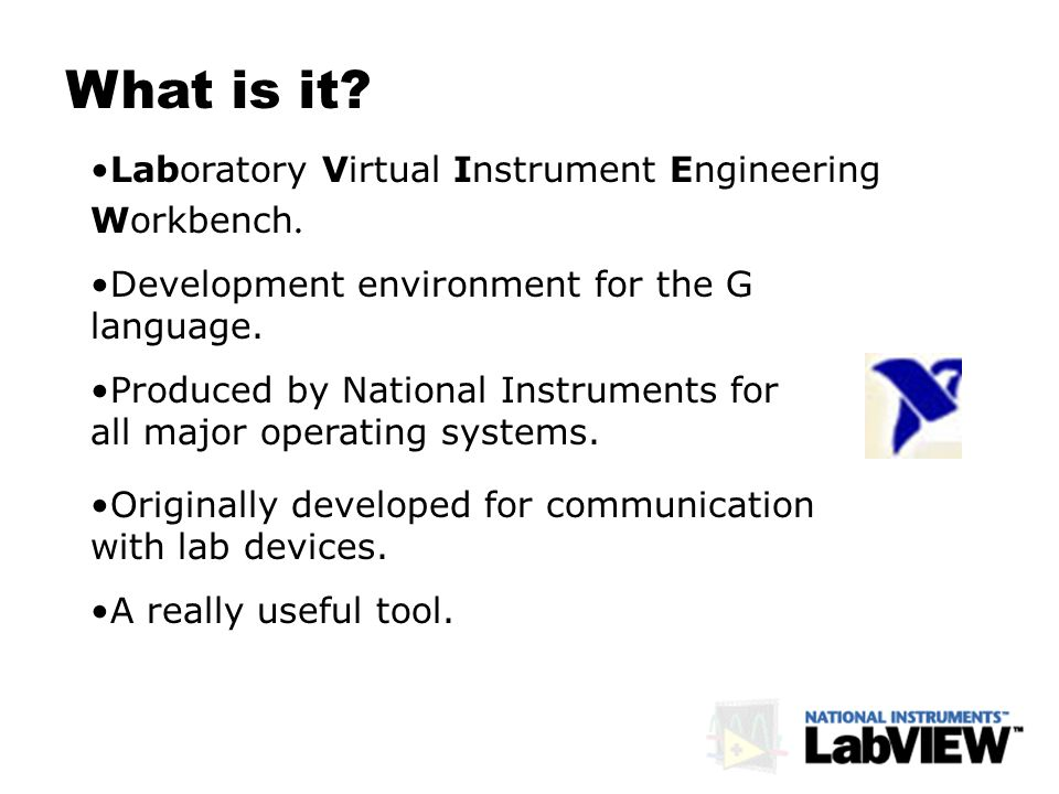 What is it? Laboratory Virtual Instrument Engineering Workbench. Development environment for the G language. Produced by National Instruments for all