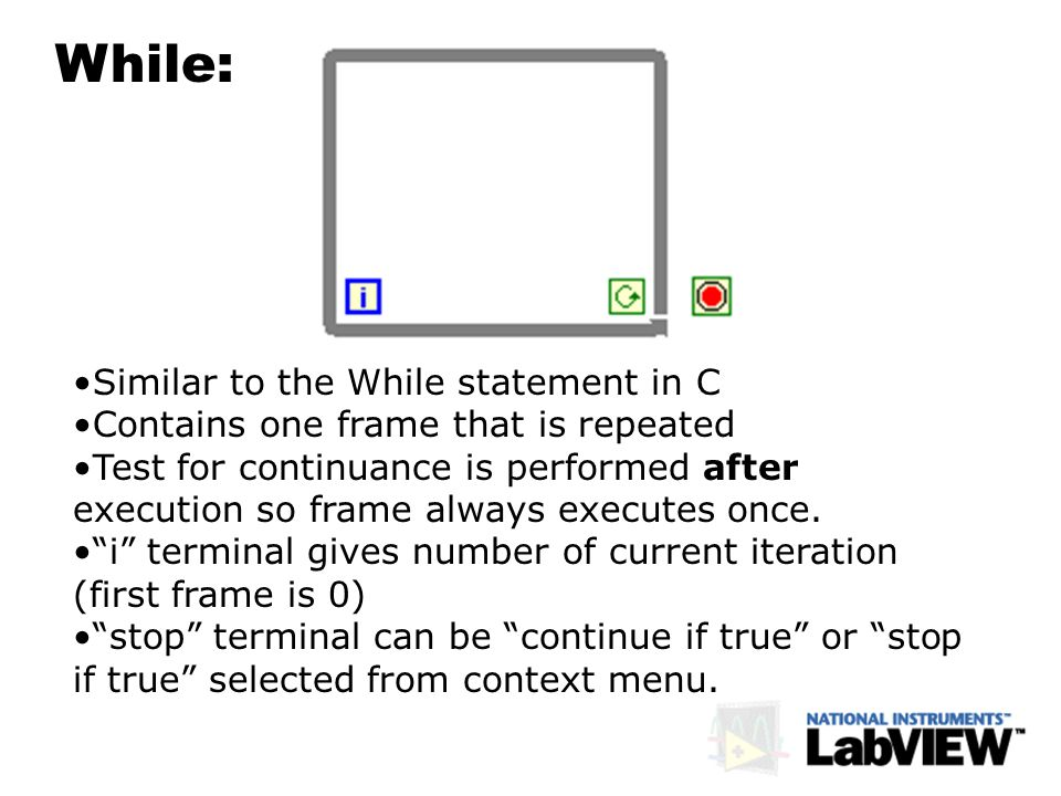 While: Similar to the While statement in C Contains one frame that is repeated Test for continuance is performed after execution so frame always execu