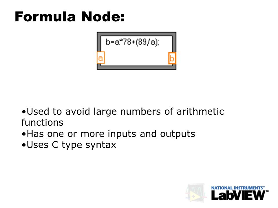 Formula Node: Used to avoid large numbers of arithmetic functions Has one or more inputs and outputs Uses C type syntax