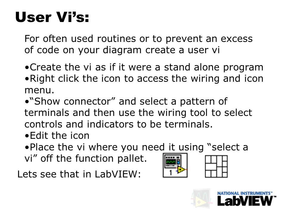 User Vis: For often used routines or to prevent an excess of code on your diagram create a user vi Create the vi as if it were a stand alone program R