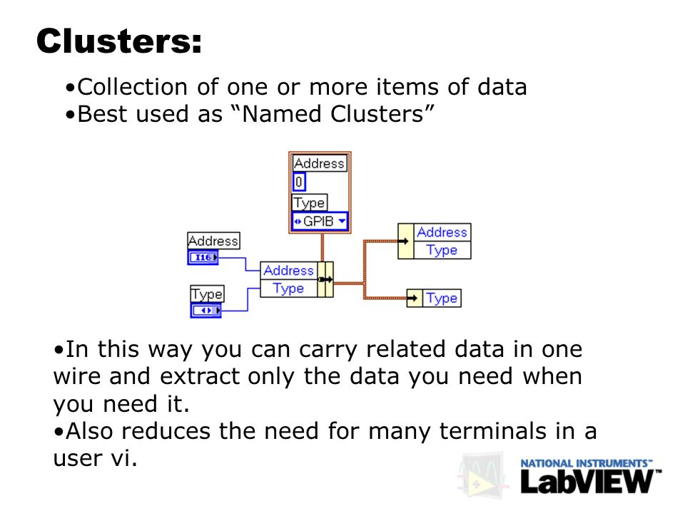 Clusters: Collection of one or more items of data Best used as Named Clusters In this way you can carry related data in one wire and extract only the