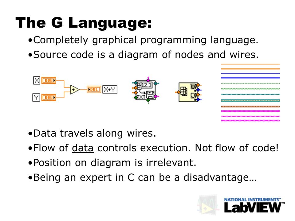 The G Language: Completely graphical programming language. Data travels along wires. Source code is a diagram of nodes and wires. Flow of data control
