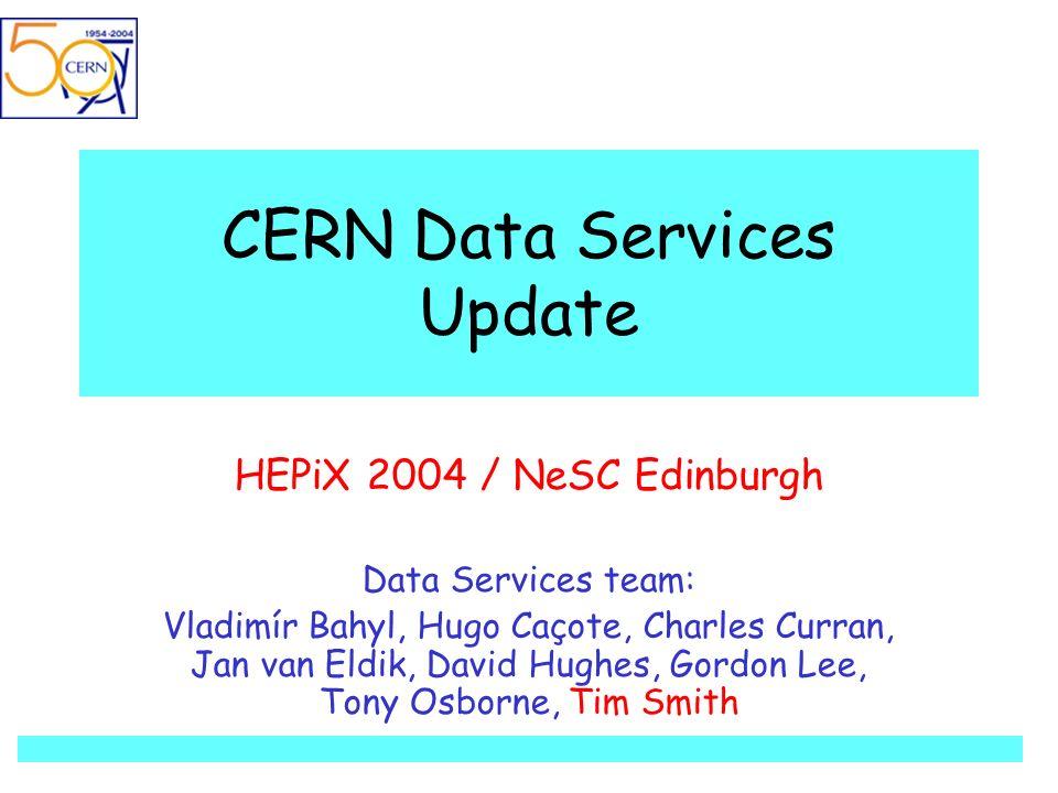 CERN Data Services Update HEPiX 2004 / NeSC Edinburgh Data Services team: Vladimír Bahyl, Hugo Caçote, Charles Curran, Jan van Eldik, David Hughes, Gordon Lee, Tony Osborne, Tim Smith