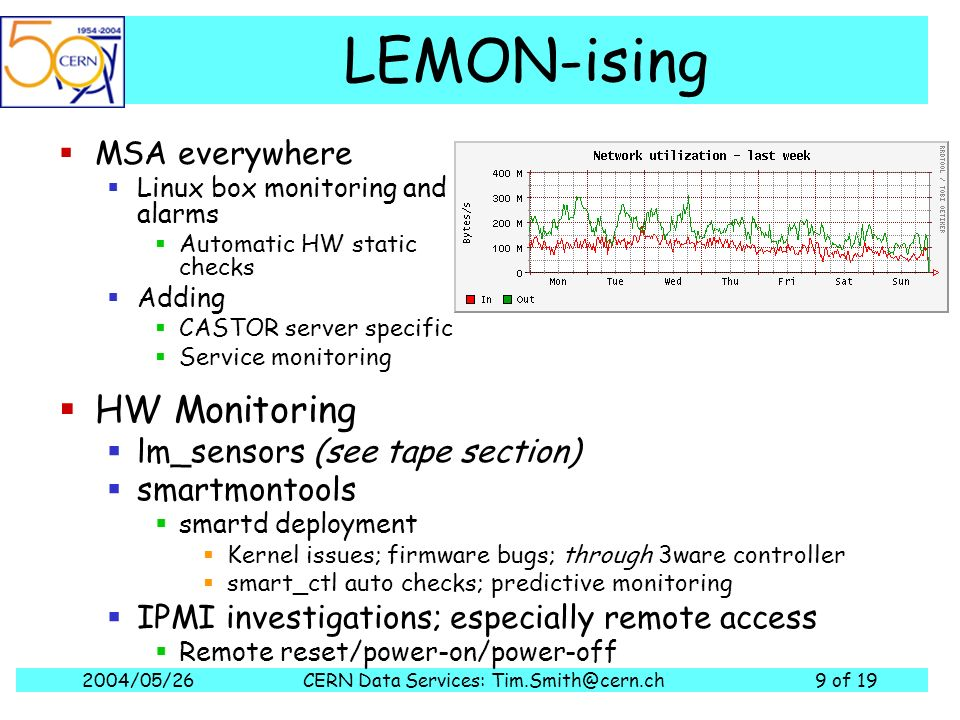 2004/05/26CERN Data Services: of 19 LEMON-ising MSA everywhere Linux box monitoring and alarms Automatic HW static checks Adding CASTOR server specific Service monitoring HW Monitoring lm_sensors (see tape section) smartmontools smartd deployment Kernel issues; firmware bugs; through 3ware controller smart_ctl auto checks; predictive monitoring IPMI investigations; especially remote access Remote reset/power-on/power-off