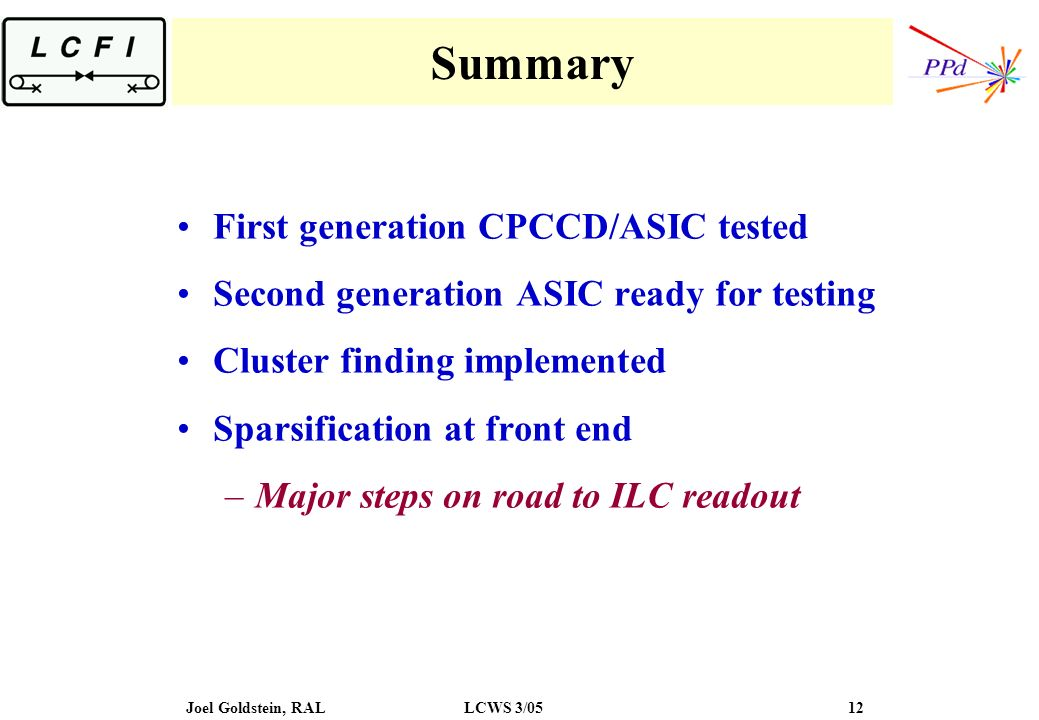 Joel Goldstein, RALLCWS 3/05 12 Summary First generation CPCCD/ASIC tested Second generation ASIC ready for testing Cluster finding implemented Sparsi
