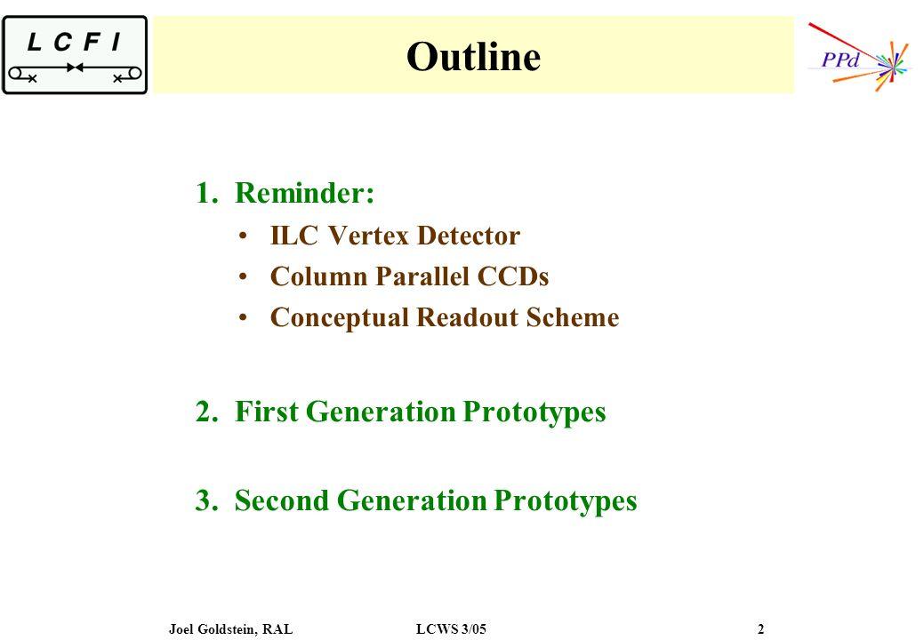 Joel Goldstein, RALLCWS 3/05 2 Outline 1.Reminder: ILC Vertex Detector Column Parallel CCDs Conceptual Readout Scheme 2.First Generation Prototypes 3.