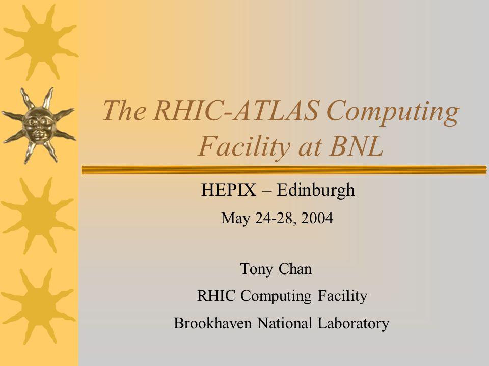The RHIC-ATLAS Computing Facility at BNL HEPIX – Edinburgh May 24-28, 2004 Tony Chan RHIC Computing Facility Brookhaven National Laboratory