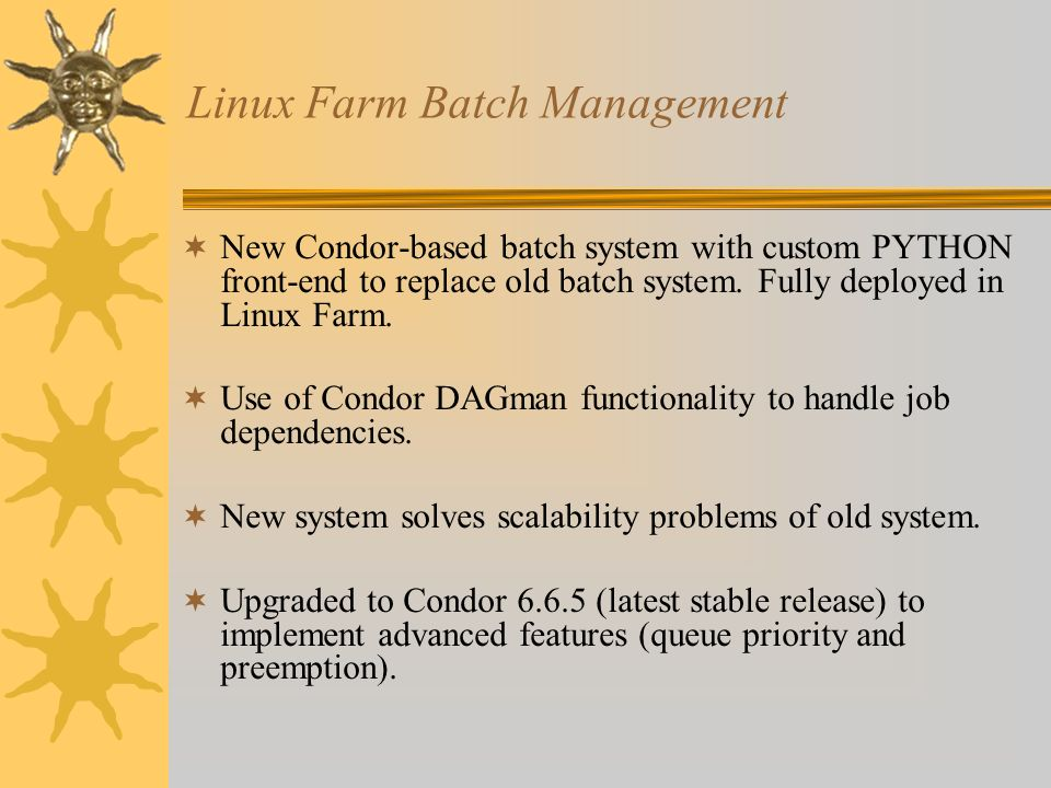 Linux Farm Batch Management New Condor-based batch system with custom PYTHON front-end to replace old batch system. Fully deployed in Linux Farm. Use