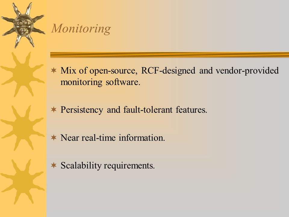 Monitoring Mix of open-source, RCF-designed and vendor-provided monitoring software. Persistency and fault-tolerant features. Near real-time informati