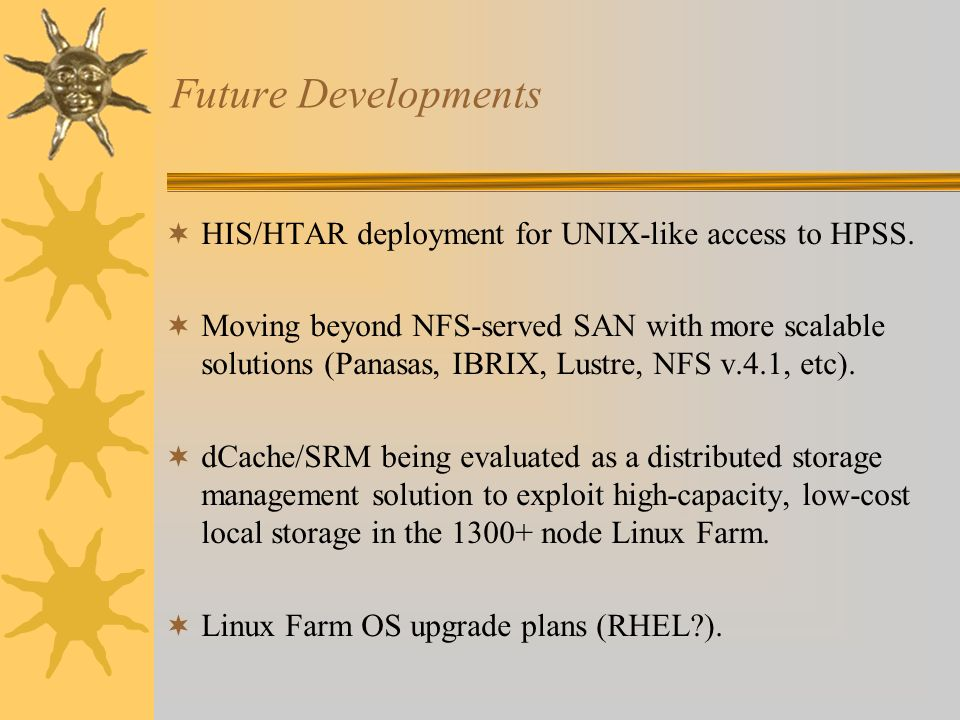 Future Developments HIS/HTAR deployment for UNIX-like access to HPSS. Moving beyond NFS-served SAN with more scalable solutions (Panasas, IBRIX, Lustr