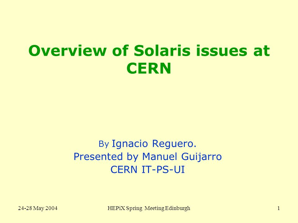 24-28 May 2004HEPiX Spring Meeting Edinburgh1 Overview of Solaris issues at CERN By Ignacio Reguero. Presented by Manuel Guijarro CERN IT-PS-UI