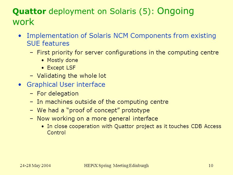 24-28 May 2004HEPiX Spring Meeting Edinburgh10 Quattor deployment on Solaris (5): Ongoing work Implementation of Solaris NCM Components from existing SUE features –First priority for server configurations in the computing centre Mostly done Except LSF –Validating the whole lot Graphical User interface –For delegation –In machines outside of the computing centre –We had a proof of concept prototype –Now working on a more general interface In close cooperation with Quattor project as it touches CDB Access Control