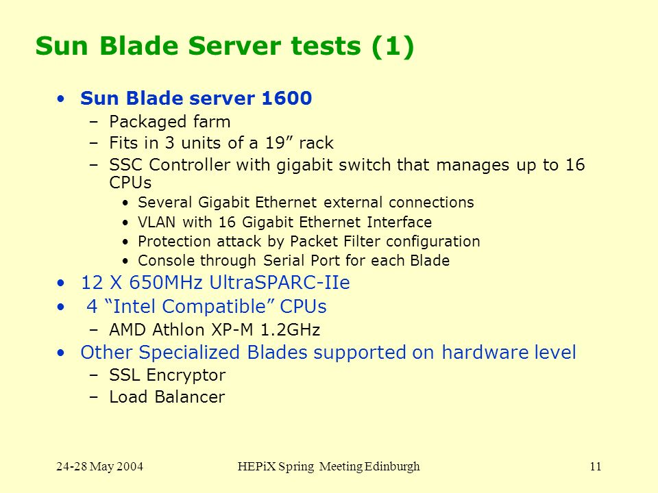 24-28 May 2004HEPiX Spring Meeting Edinburgh11 Sun Blade Server tests (1) Sun Blade server 1600 –Packaged farm –Fits in 3 units of a 19 rack –SSC Cont