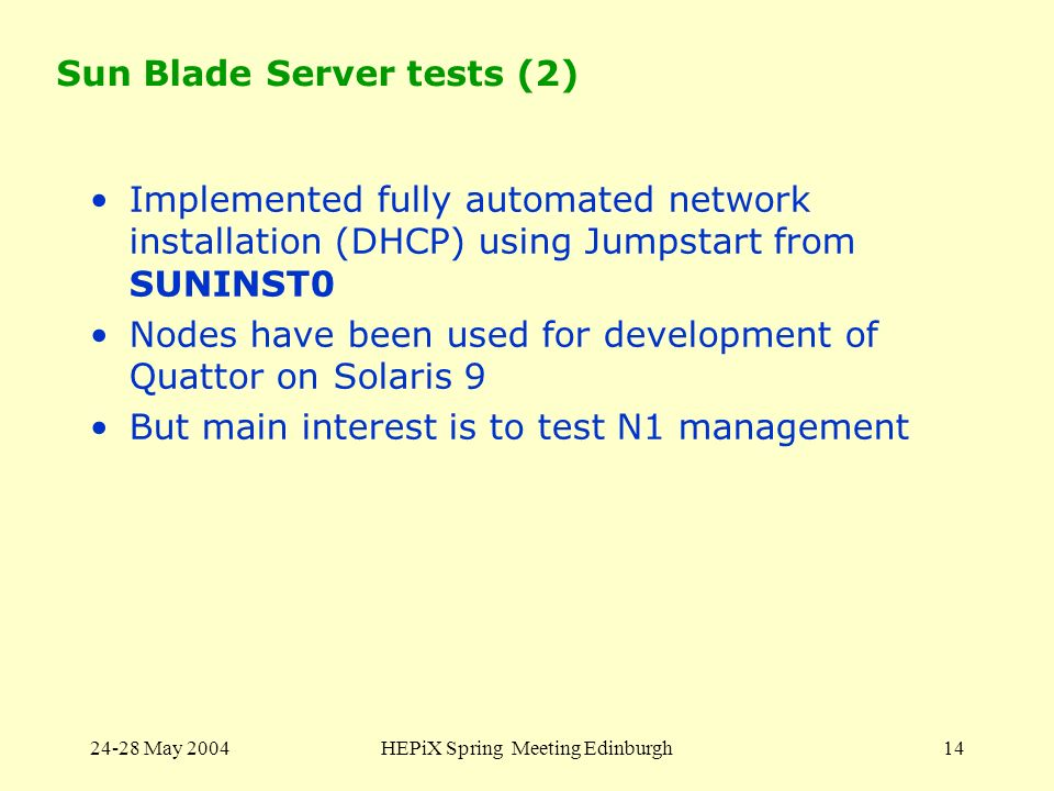 24-28 May 2004HEPiX Spring Meeting Edinburgh14 Sun Blade Server tests (2) Implemented fully automated network installation (DHCP) using Jumpstart from
