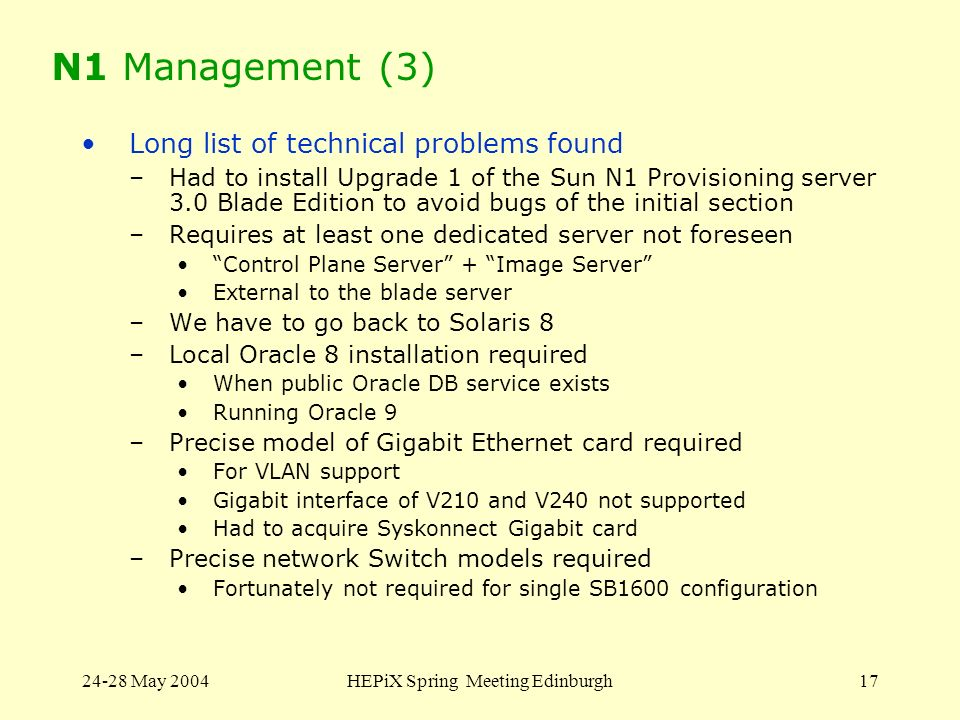 24-28 May 2004HEPiX Spring Meeting Edinburgh17 N1 Management (3) Long list of technical problems found –Had to install Upgrade 1 of the Sun N1 Provisi