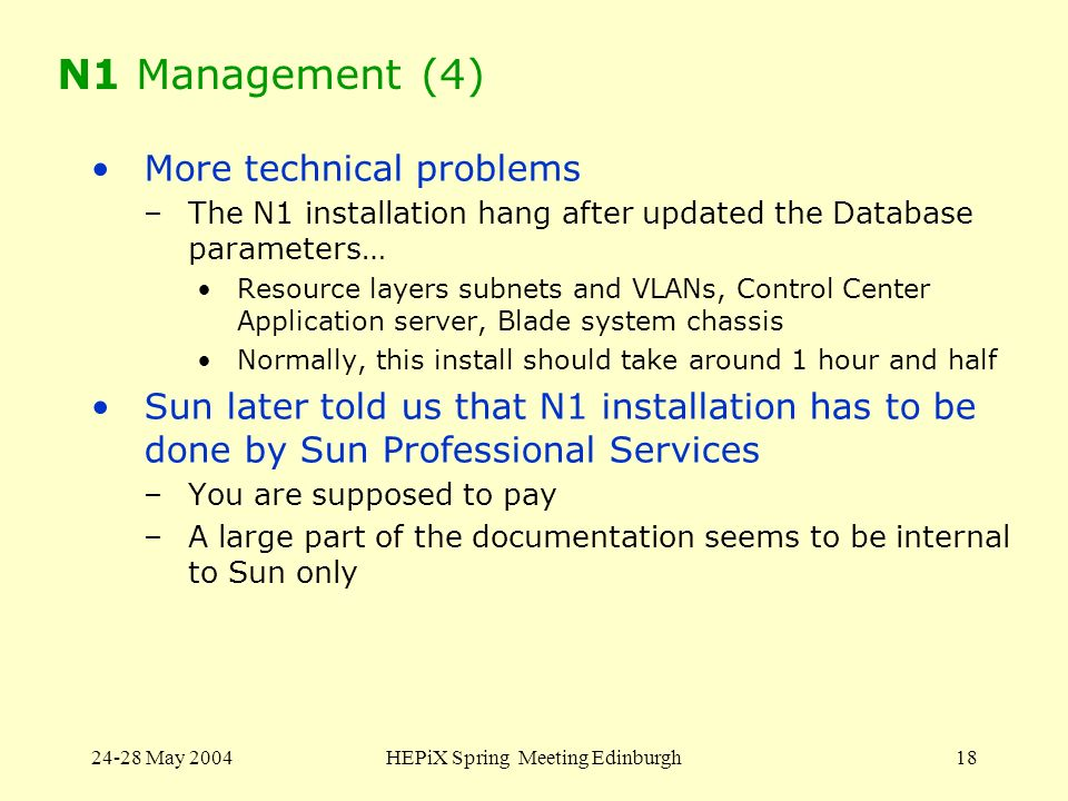 24-28 May 2004HEPiX Spring Meeting Edinburgh18 N1 Management (4) More technical problems –The N1 installation hang after updated the Database paramete