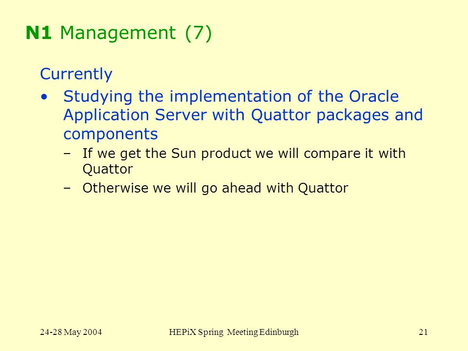 24-28 May 2004HEPiX Spring Meeting Edinburgh21 N1 Management (7) Currently Studying the implementation of the Oracle Application Server with Quattor p