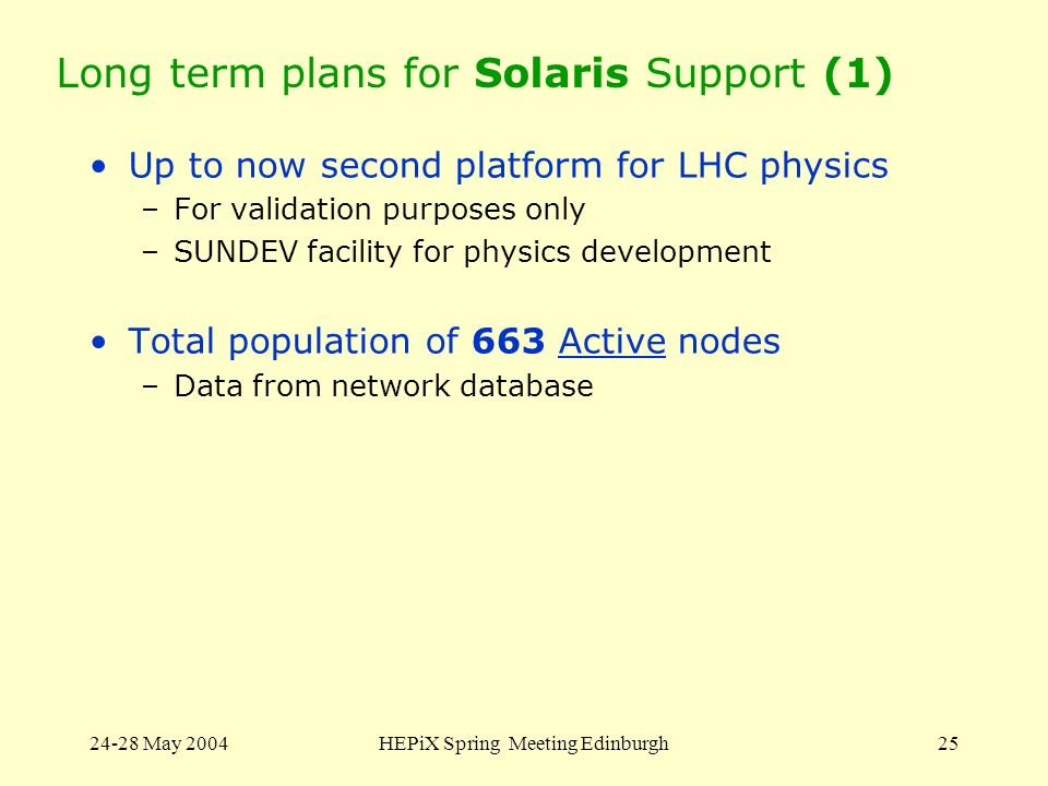 24-28 May 2004HEPiX Spring Meeting Edinburgh25 Long term plans for Solaris Support (1) Up to now second platform for LHC physics –For validation purpo