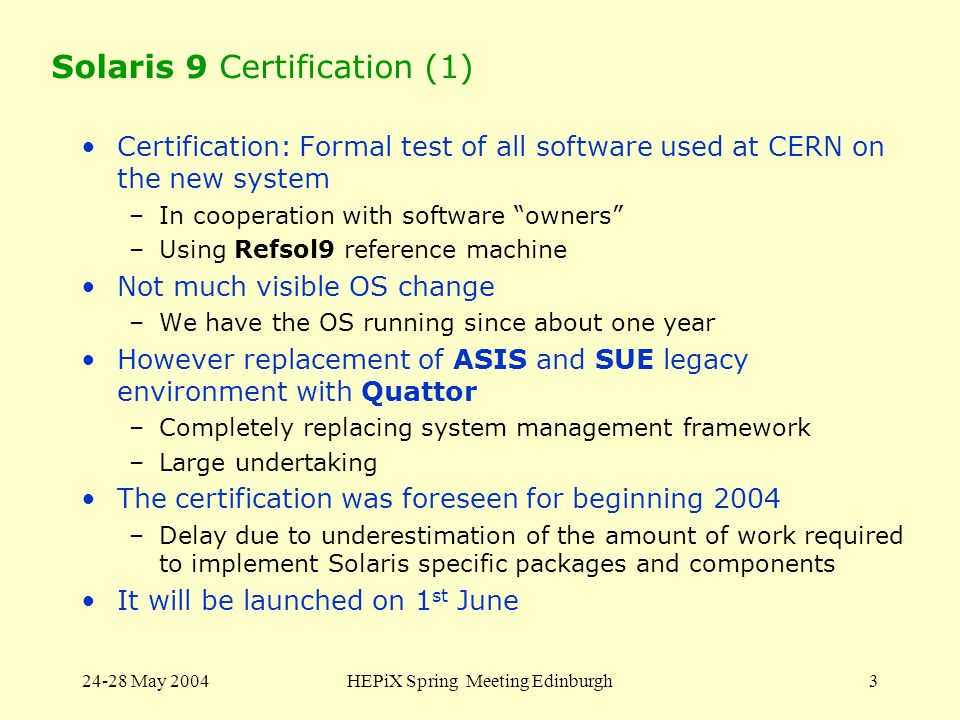 24-28 May 2004HEPiX Spring Meeting Edinburgh3 Solaris 9 Certification (1) Certification: Formal test of all software used at CERN on the new system –I