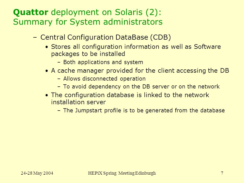 24-28 May 2004HEPiX Spring Meeting Edinburgh7 Quattor deployment on Solaris (2): Summary for System administrators –Central Configuration DataBase (CDB) Stores all configuration information as well as Software packages to be installed –Both applications and system A cache manager provided for the client accessing the DB –Allows disconnected operation –To avoid dependency on the DB server or on the network The configuration database is linked to the network installation server –The Jumpstart profile is to be generated from the database