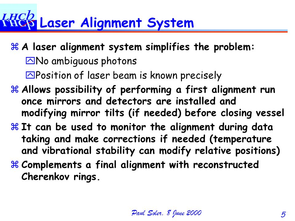 Paul Soler, 8 June 2000 5 Laser Alignment System zA laser alignment system simplifies the problem: yNo ambiguous photons yPosition of laser beam is known precisely zAllows possibility of performing a first alignment run once mirrors and detectors are installed and modifying mirror tilts (if needed) before closing vessel zIt can be used to monitor the alignment during data taking and make corrections if needed (temperature and vibrational stability can modify relative positions) zComplements a final alignment with reconstructed Cherenkov rings.