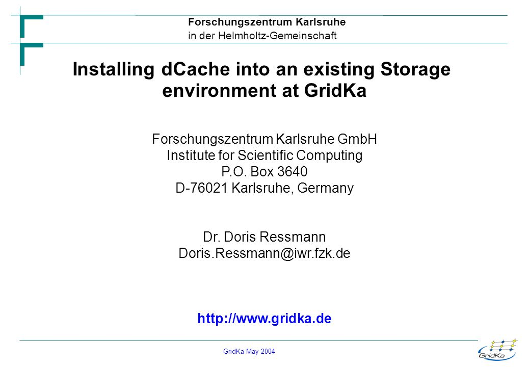 GridKa May 2004 Forschungszentrum Karlsruhe in der Helmholtz-Gemeinschaft Installing dCache into an existing Storage environment at GridKa Forschungszentrum Karlsruhe GmbH Institute for Scientific Computing P.O.