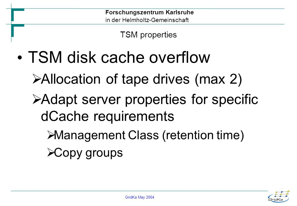 GridKa May 2004 Forschungszentrum Karlsruhe in der Helmholtz-Gemeinschaft TSM properties TSM disk cache overflow Allocation of tape drives (max 2) Adapt server properties for specific dCache requirements Management Class (retention time) Copy groups