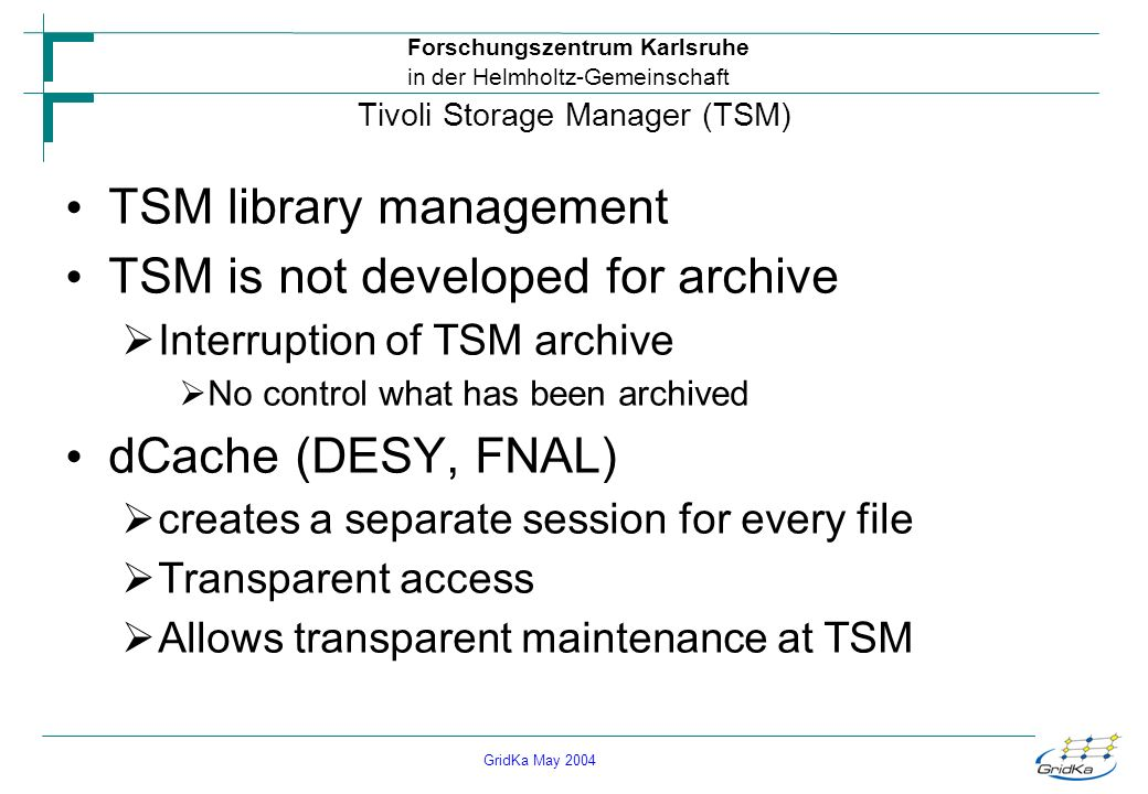 GridKa May 2004 Forschungszentrum Karlsruhe in der Helmholtz-Gemeinschaft Tivoli Storage Manager (TSM) TSM library management TSM is not developed for archive Interruption of TSM archive No control what has been archived dCache (DESY, FNAL) creates a separate session for every file Transparent access Allows transparent maintenance at TSM