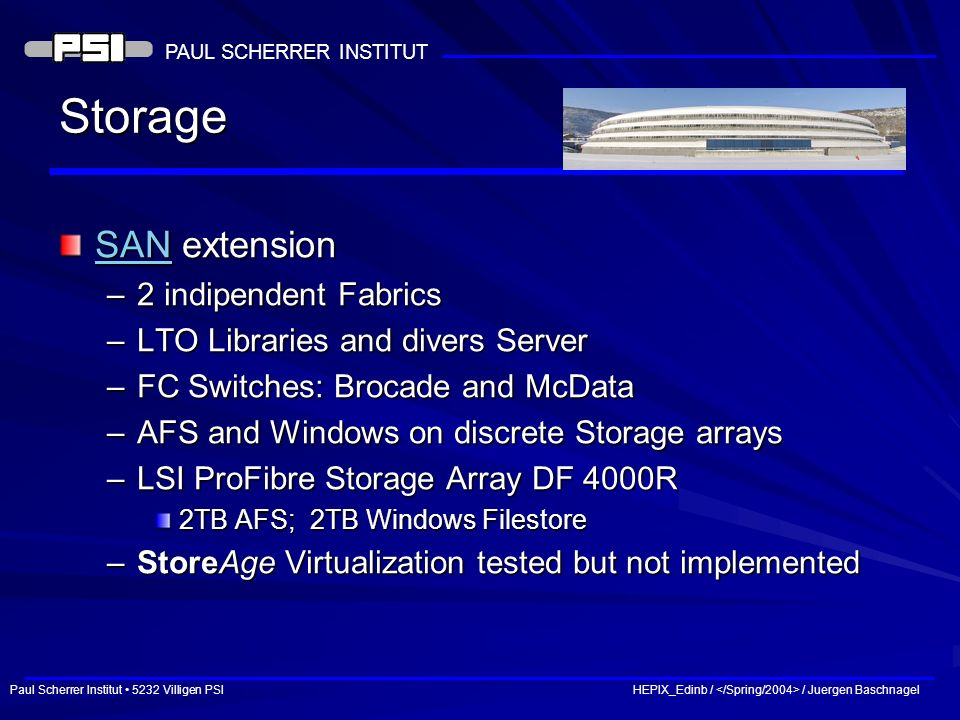 Paul Scherrer Institut 5232 Villigen PSI HEPIX_Edinb / / Juergen Baschnagel PAUL SCHERRER INSTITUT Storage SANSAN extension SAN –2 indipendent Fabrics –LTO Libraries and divers Server –FC Switches: Brocade and McData –AFS and Windows on discrete Storage arrays –LSI ProFibre Storage Array DF 4000R 2TB AFS; 2TB Windows Filestore –StoreAge Virtualization tested but not implemented