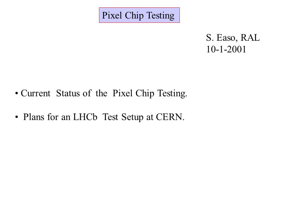 Pixel Chip Testing S. Easo, RAL Current Status of the Pixel Chip Testing.