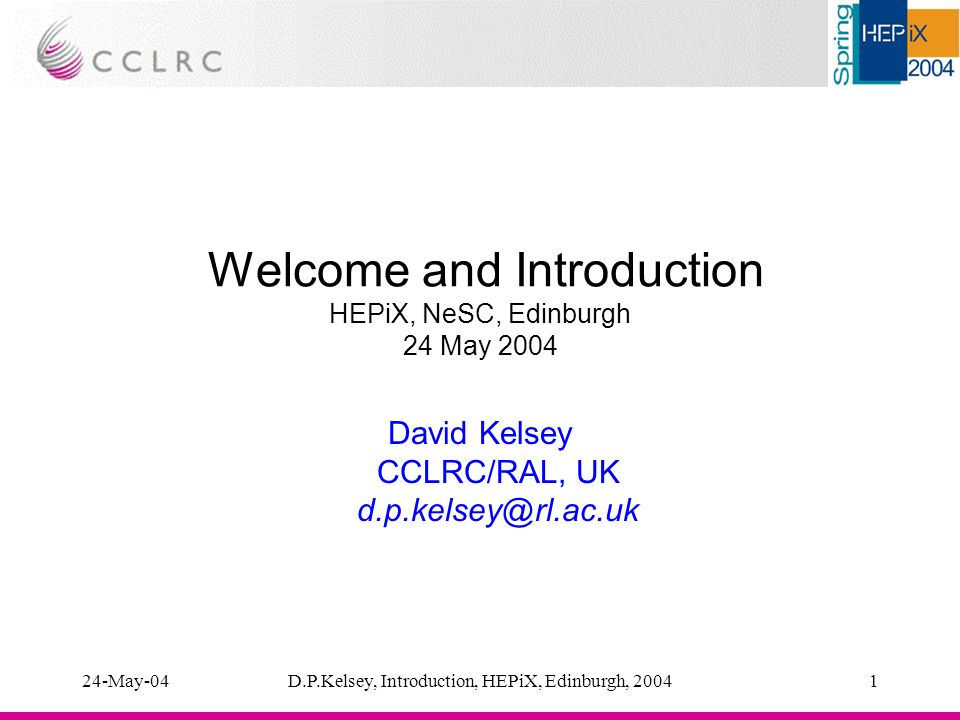 24-May-04D.P.Kelsey, Introduction, HEPiX, Edinburgh, 20041 Welcome and Introduction HEPiX, NeSC, Edinburgh 24 May 2004 David Kelsey CCLRC/RAL, UK d.p.kelsey@rl.ac.uk