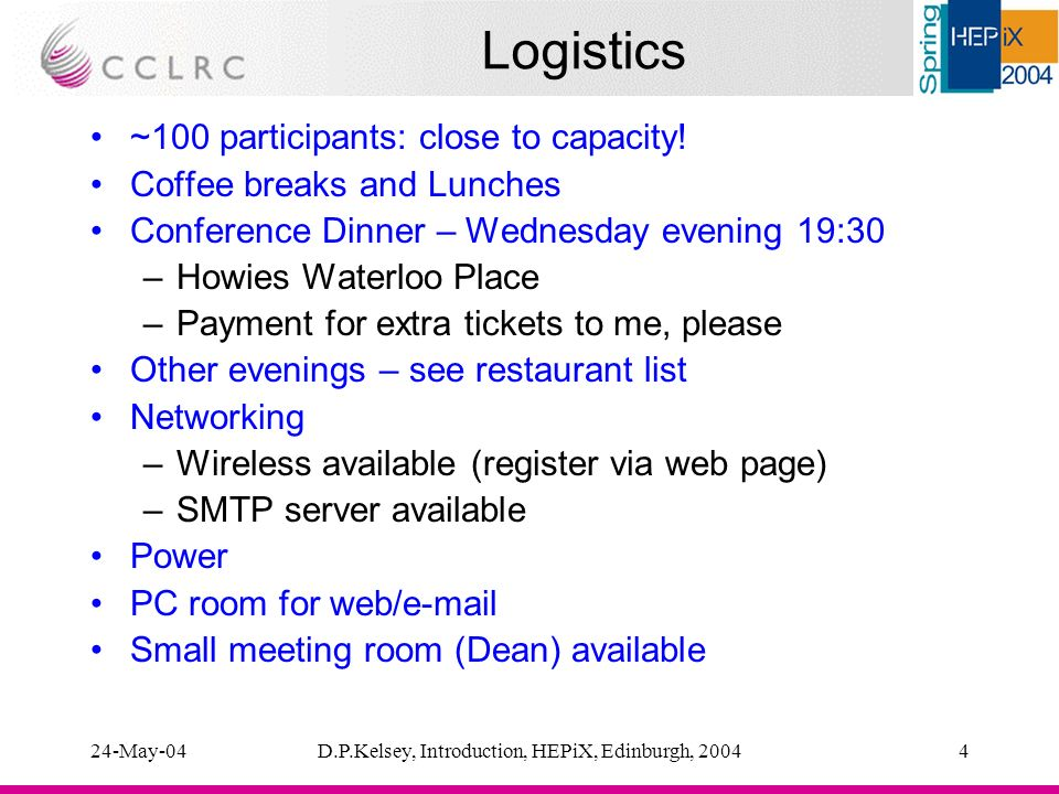 24-May-04D.P.Kelsey, Introduction, HEPiX, Edinburgh, 20044 Logistics ~100 participants: close to capacity.