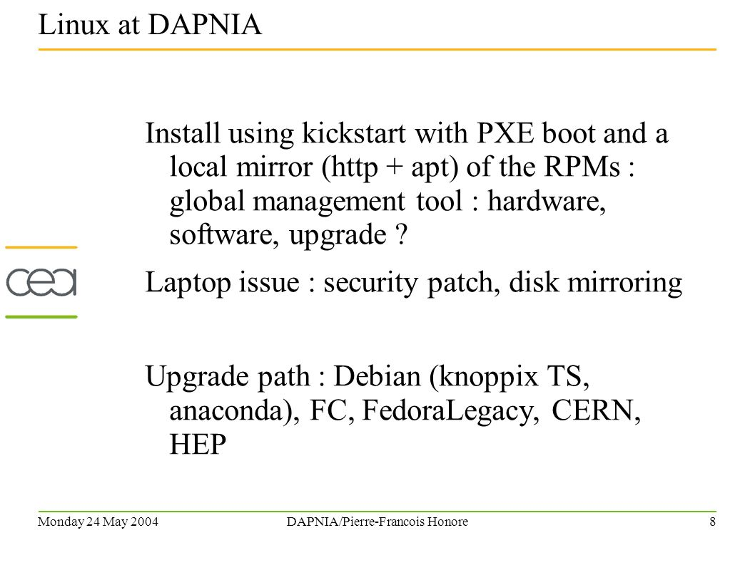 Monday 24 May 2004DAPNIA/Pierre-Francois Honore7 150 PCs Dell running RH Linux 7 to 9 and some Debian knoppix managed with apt-get, Cfengine 5 nodes μcluster with FC 1 : Oscar (SIS, Ganglia, PBS), openMosix, pvfs, 2.6 kernel Since December 2003, 20 WhiteBox Enterprise Linux now apt upgraded to CEL.