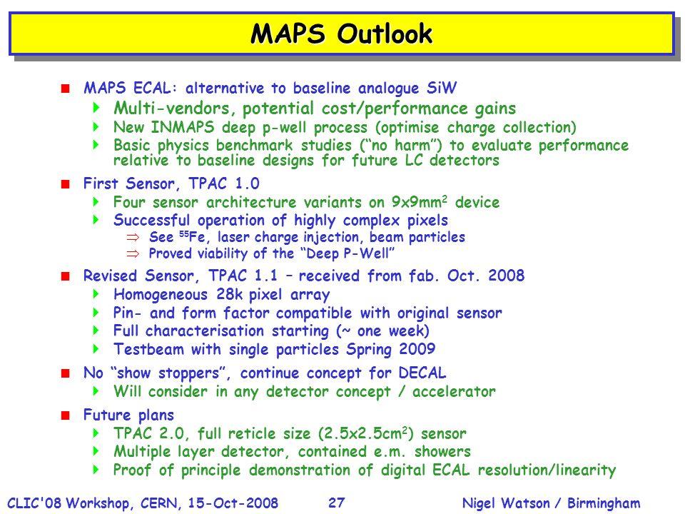 Nigel Watson / BirminghamCLIC'08 Workshop, CERN, 15-Oct-200827 MAPS Outlook MAPS ECAL: alternative to baseline analogue SiW Multi-vendors, potential c