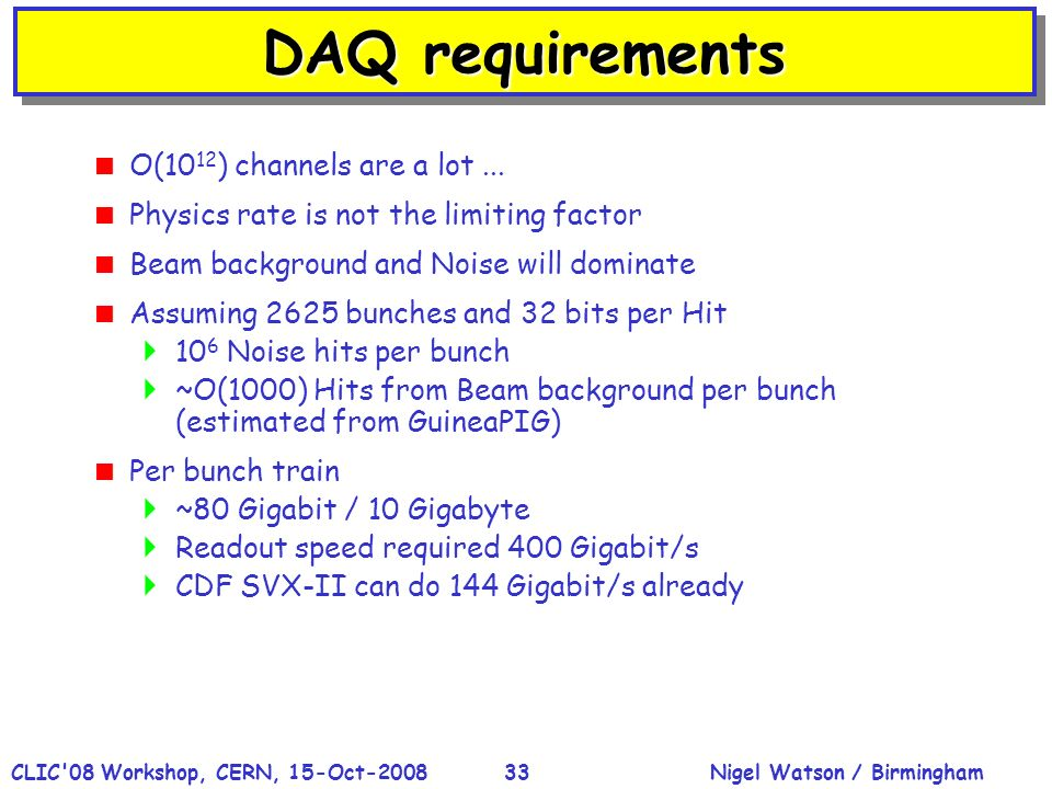 Nigel Watson / BirminghamCLIC'08 Workshop, CERN, 15-Oct-200833 DAQ requirements O(10 12 ) channels are a lot... Physics rate is not the limiting facto