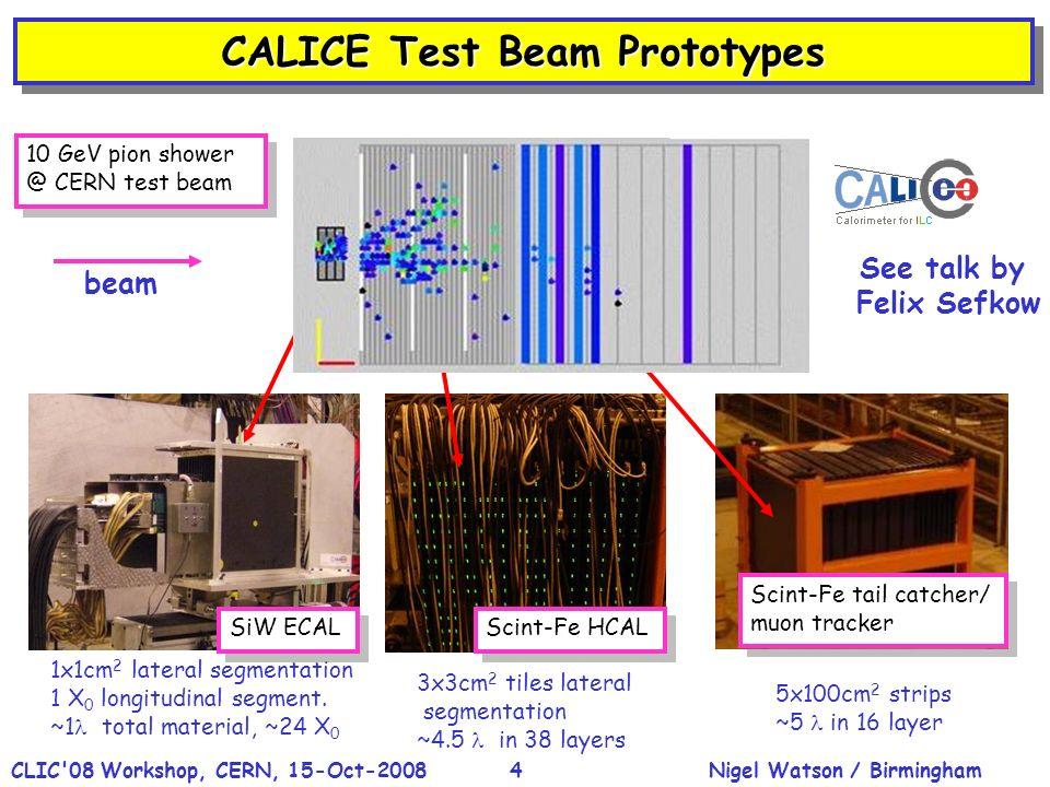 Nigel Watson / BirminghamCLIC'08 Workshop, CERN, 15-Oct-20084 CALICE Test Beam Prototypes 1x1cm 2 lateral segmentation 1 X 0 longitudinal segment. ~1