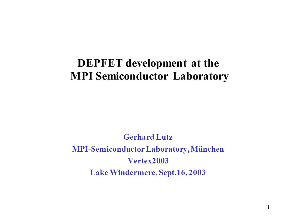 1 Gerhard Lutz MPI-Semiconductor Laboratory, München Vertex2003 Lake Windermere, Sept.16, 2003 DEPFET development at the MPI Semiconductor Laboratory