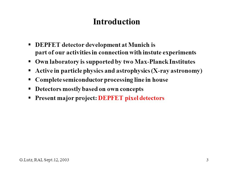 G.Lutz, RAL Sept.12, 20033 Introduction DEPFET detector development at Munich is part of our activities in connection with instute experiments Own laboratory is supported by two Max-Planck Institutes Active in particle physics and astrophysics (X-ray astronomy) Complete semiconductor processing line in house Detectors mostly based on own concepts Present major project: DEPFET pixel detectors