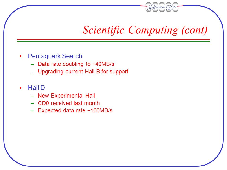 Scientific Computing (cont) Pentaquark Search –Data rate doubling to ~40MB/s –Upgrading current Hall B for support Hall D –New Experimental Hall –CD0