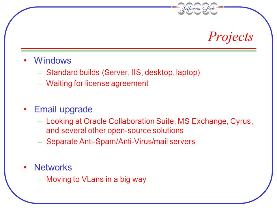 Projects Windows –Standard builds (Server, IIS, desktop, laptop) –Waiting for license agreement  upgrade –Looking at Oracle Collaboration Suite, MS Exchange, Cyrus, and several other open-source solutions –Separate Anti-Spam/Anti-Virus/mail servers Networks –Moving to VLans in a big way
