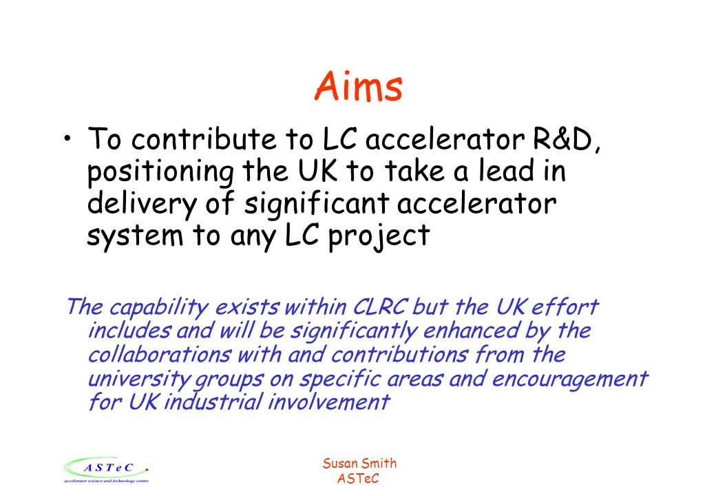 ASTeC Aims To contribute to LC accelerator R&D, positioning the UK to take a lead in delivery of significant accelerator system to any LC project The