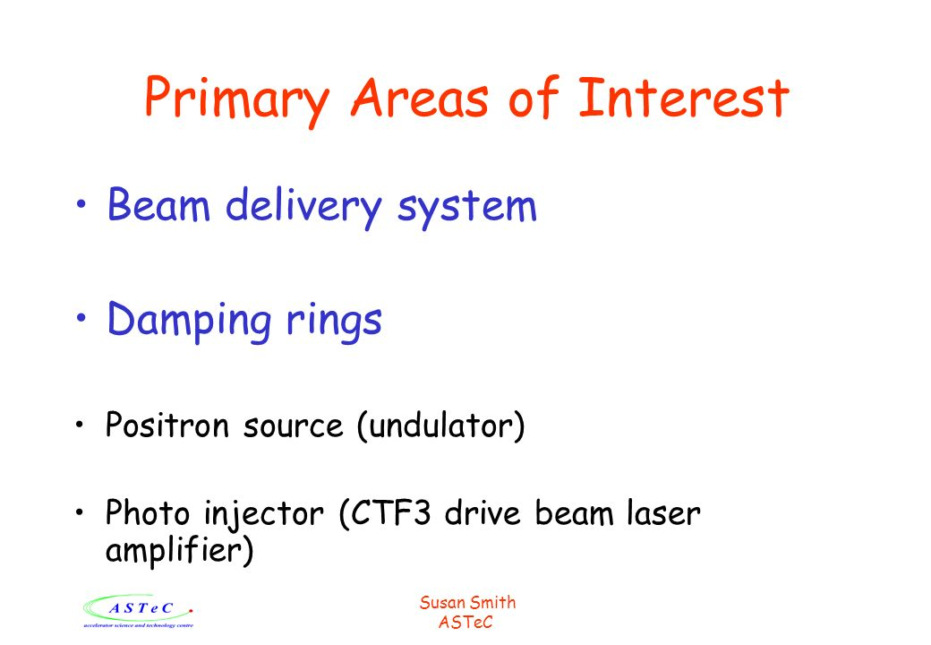 Susan Smith ASTeC Primary Areas of Interest Beam delivery system Damping rings Positron source (undulator) Photo injector (CTF3 drive beam laser ampli